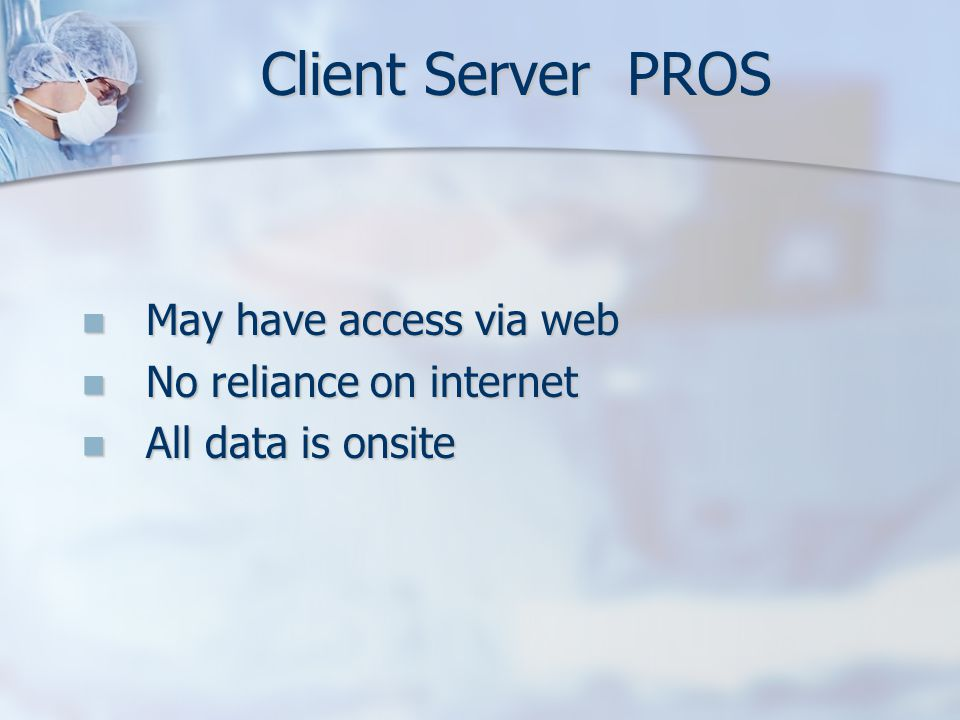 Client Server PROS May have access via web May have access via web No reliance on internet No reliance on internet All data is onsite All data is onsi