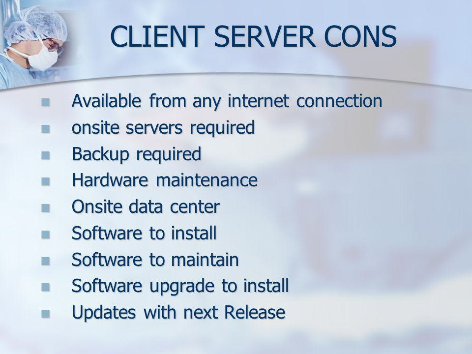 CLIENT SERVER CONS Available from any internet connection Available from any internet connection onsite servers required onsite servers required Backu