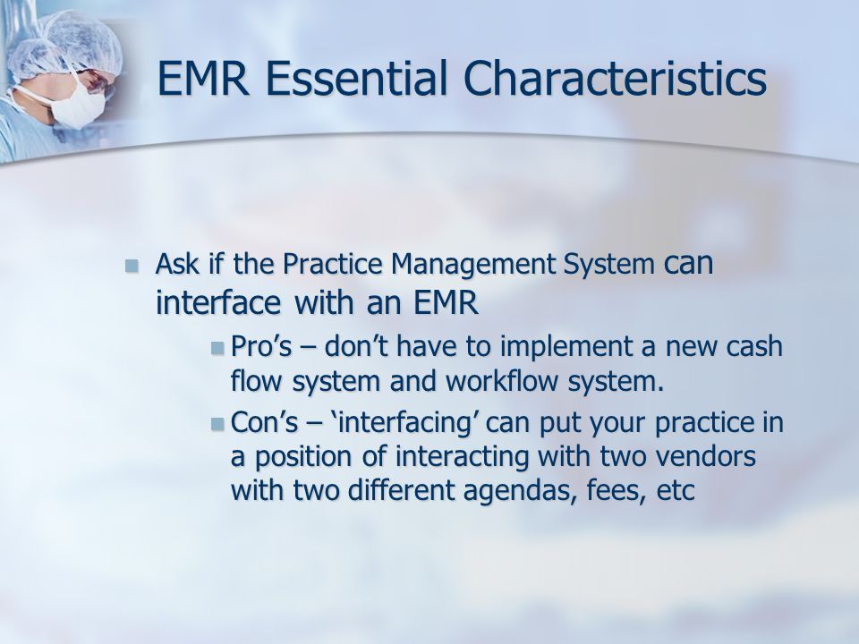EMR Essential Characteristics Ask if the Practice Management System can interface with an EMR Ask if the Practice Management System can interface with