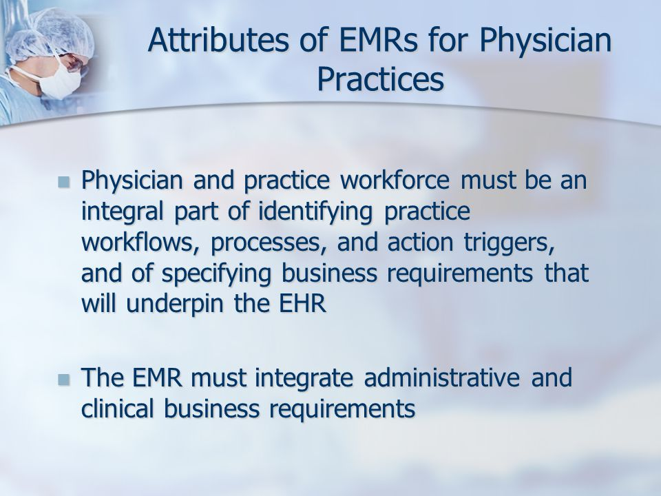 Attributes of EMRs for Physician Practices Physician and practice workforce must be an integral part of identifying practice workflows, processes, and