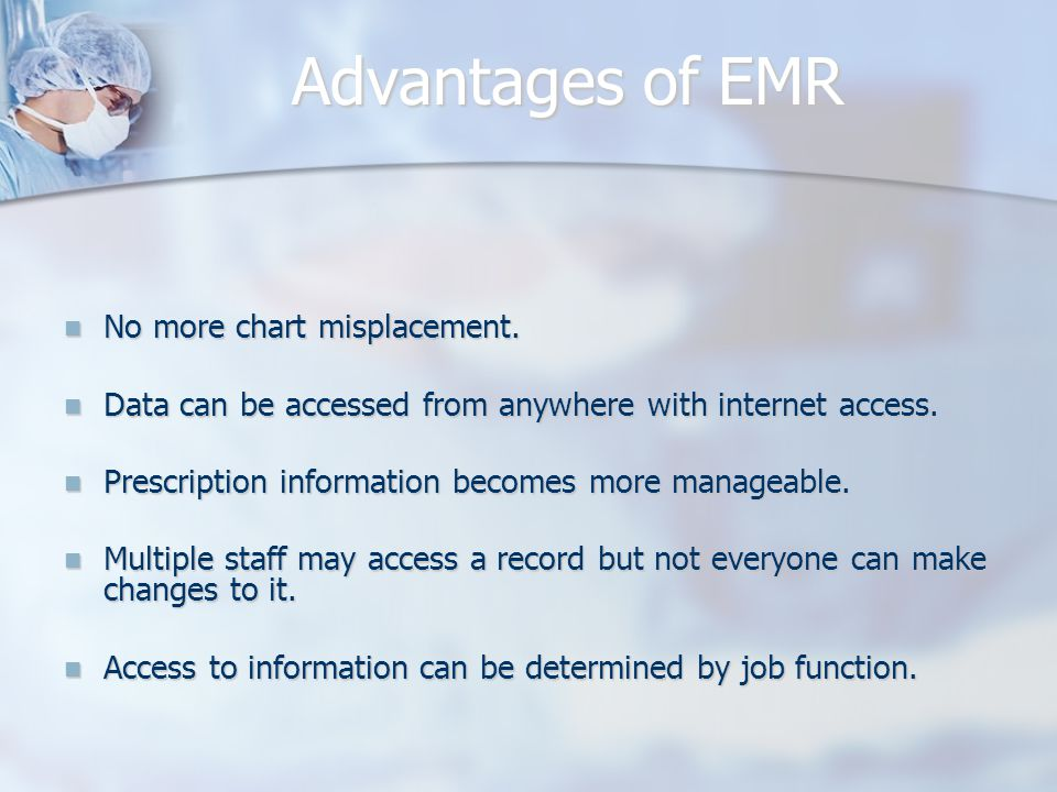 Advantages of EMR No more chart misplacement. No more chart misplacement. Data can be accessed from anywhere with internet access. Data can be accesse