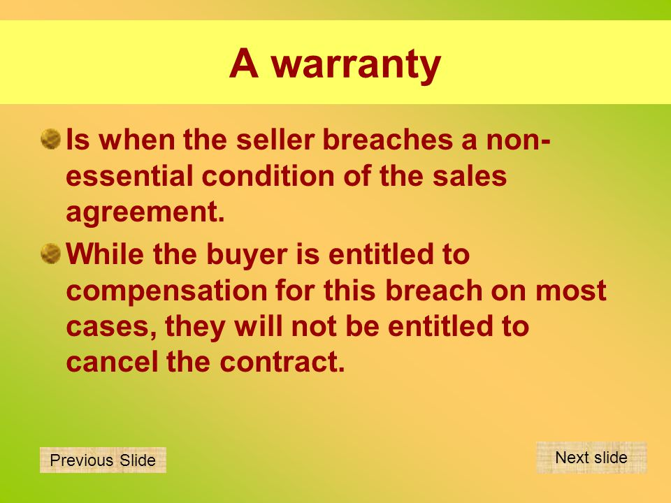 A warranty Is when the seller breaches a non- essential condition of the sales agreement. While the buyer is entitled to compensation for this breach
