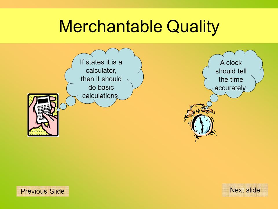 Merchantable Quality If states it is a calculator, then it should do basic calculations. A clock should tell the time accurately. Previous Slide Next
