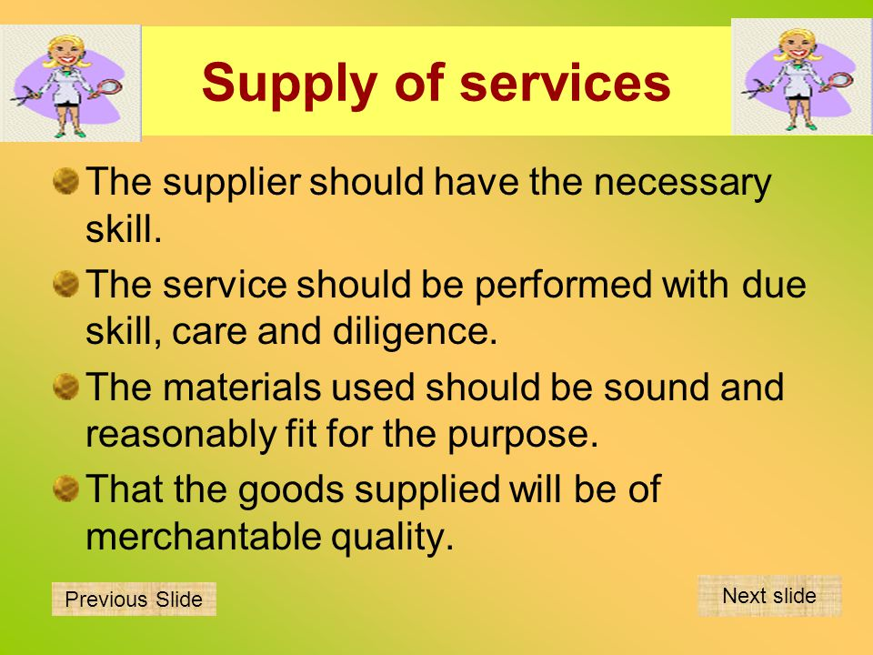 Supply of services The supplier should have the necessary skill. The service should be performed with due skill, care and diligence. The materials use