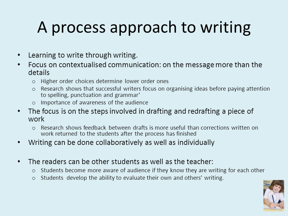 A process approach to writing Learning to write through writing. Focus on contextualised communication: on the message more than the details o Higher