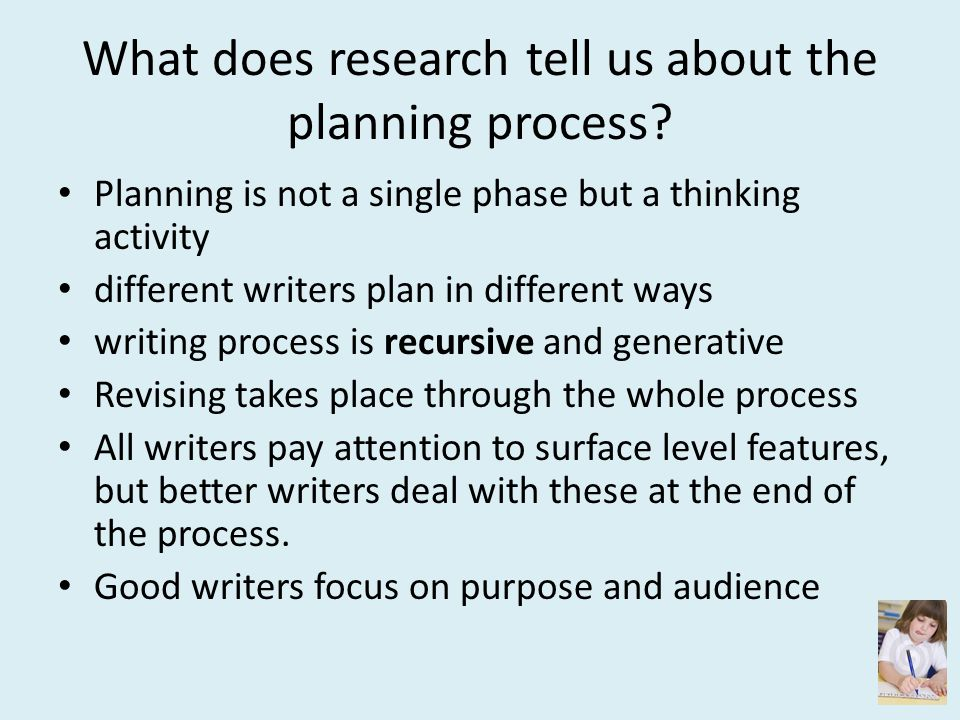 What does research tell us about the planning process? Planning is not a single phase but a thinking activity different writers plan in different ways