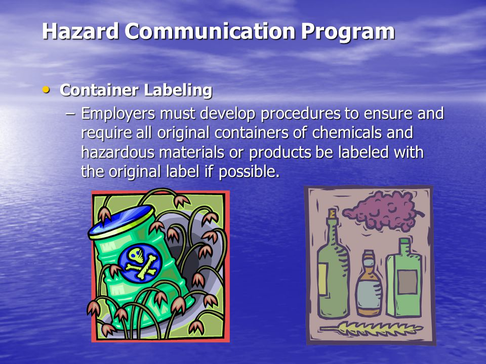 Hazard Communication Program Container Labeling Container Labeling –Employers must develop procedures to ensure and require all original containers of chemicals and hazardous materials or products be labeled with the original label if possible.