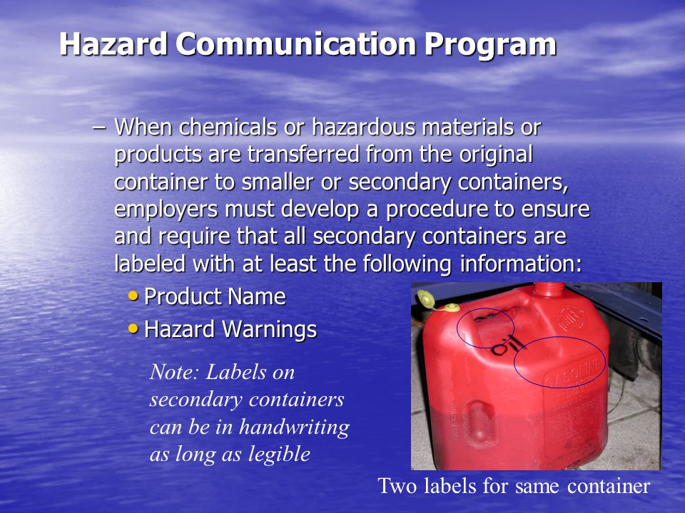 Hazard Communication Program –When chemicals or hazardous materials or products are transferred from the original container to smaller or secondary containers, employers must develop a procedure to ensure and require that all secondary containers are labeled with at least the following information: Product Name Product Name Hazard Warnings Hazard Warnings Two labels for same container Note: Labels on secondary containers can be in handwriting as long as legible