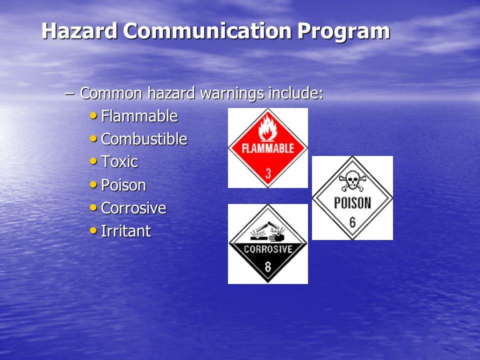 Hazard Communication Program –Common hazard warnings include: Flammable Flammable Combustible Combustible Toxic Toxic Poison Poison Corrosive Corrosive Irritant Irritant