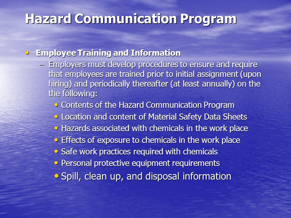 Hazard Communication Program Employee Training and Information Employee Training and Information –Employers must develop procedures to ensure and require that employees are trained prior to initial assignment (upon hiring) and periodically thereafter (at least annually) on the the following: Contents of the Hazard Communication Program Contents of the Hazard Communication Program Location and content of Material Safety Data Sheets Location and content of Material Safety Data Sheets Hazards associated with chemicals in the work place Hazards associated with chemicals in the work place Effects of exposure to chemicals in the work place Effects of exposure to chemicals in the work place Safe work practices required with chemicals Safe work practices required with chemicals Personal protective equipment requirements Personal protective equipment requirements Spill, clean up, and disposal information Spill, clean up, and disposal information