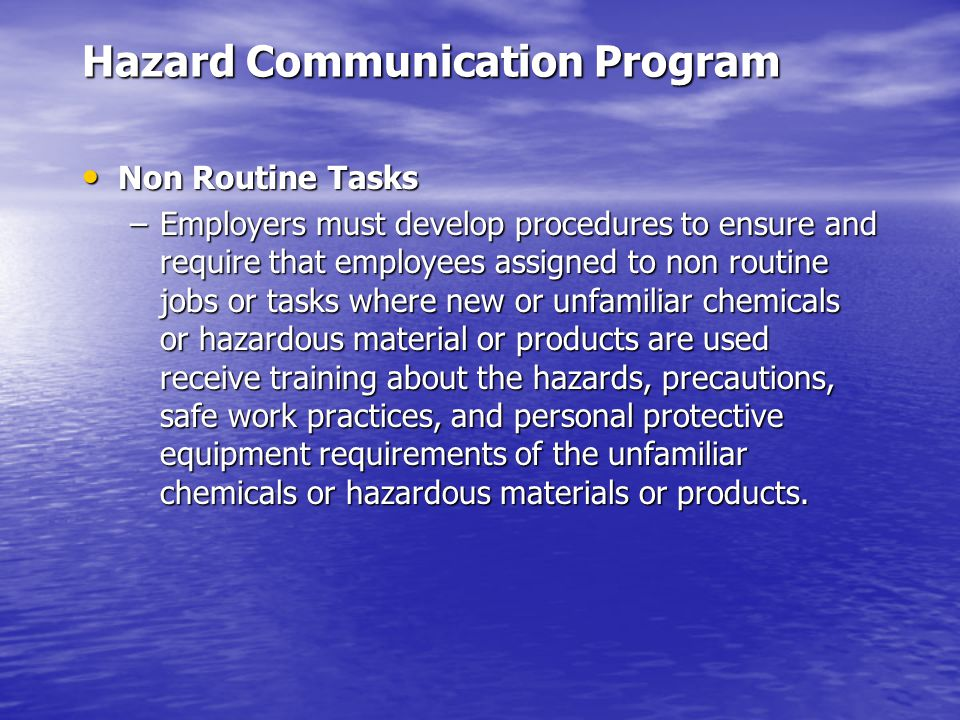 Hazard Communication Program Non Routine Tasks Non Routine Tasks –Employers must develop procedures to ensure and require that employees assigned to non routine jobs or tasks where new or unfamiliar chemicals or hazardous material or products are used receive training about the hazards, precautions, safe work practices, and personal protective equipment requirements of the unfamiliar chemicals or hazardous materials or products.