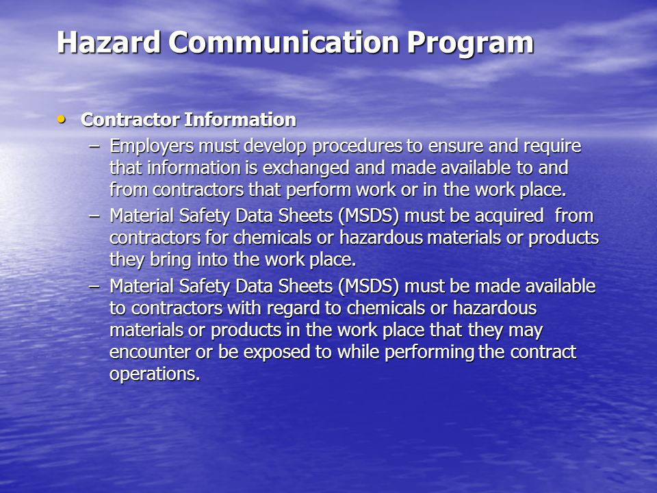 Hazard Communication Program Contractor Information Contractor Information –Employers must develop procedures to ensure and require that information is exchanged and made available to and from contractors that perform work or in the work place.