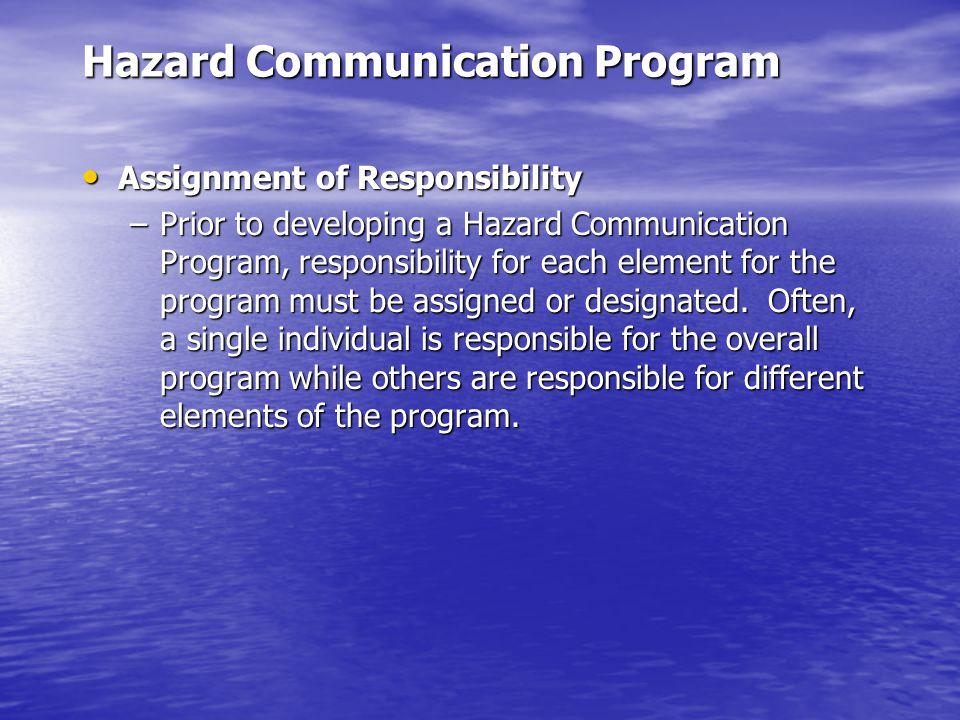 Hazard Communication Program Assignment of Responsibility Assignment of Responsibility –Prior to developing a Hazard Communication Program, responsibility for each element for the program must be assigned or designated.