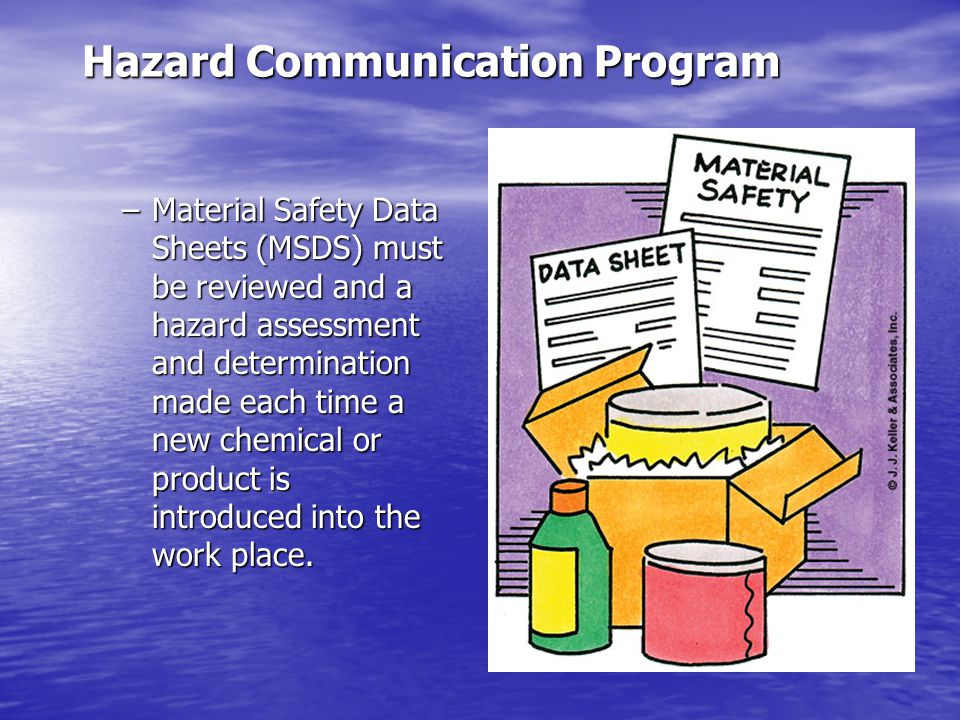 Hazard Communication Program –Material Safety Data Sheets (MSDS) must be reviewed and a hazard assessment and determination made each time a new chemical or product is introduced into the work place.