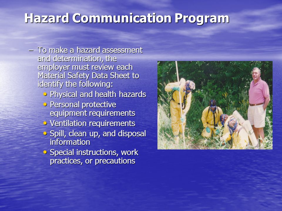 Hazard Communication Program –To make a hazard assessment and determination, the employer must review each Material Safety Data Sheet to identify the following: Physical and health hazards Physical and health hazards Personal protective equipment requirements Personal protective equipment requirements Ventilation requirements Ventilation requirements Spill, clean up, and disposal information Spill, clean up, and disposal information Special instructions, work practices, or precautions Special instructions, work practices, or precautions