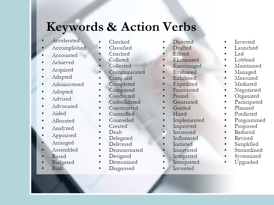 Keywords & Action Verbs Accelerated Accomplished Accounted Achieved Acquired Adapted Administered Adopted Advised Advocated Aided Allocated Analyzed Appraised Arranged Assembled Based Budgeted Built Checked Classified Coached Collated Collected Communicated Compiled Completed Composed Conducted Consolidated Constructed Controlled Counseled Created Dealt Delegated Delivered Demonstrated Designed Determined Diagnosed Directed Drafted Edited Eliminated Encouraged Evaluated Exhibited Expedited Forecasted Found Generated Guided Hired Implemented Improved Increased Influenced Initiated Innovated Integrated Interpreted Invented Invested Launched Led Lobbied Maintained Managed Measured Mediated Negotiated Organized Participated Planned Predicted Programmed Proposed Reduced Revised Simplified Streamlined Systemized Upgraded