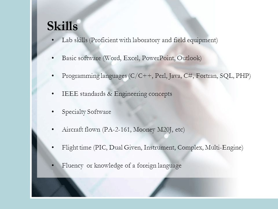 Skills Lab skills (Proficient with laboratory and field equipment) Basic software (Word, Excel, PowerPoint, Outlook) Programming languages (C/C++, Perl, Java, C#, Fortran, SQL, PHP) IEEE standards & Engineering concepts Specialty Software Aircraft flown (PA-2-161, Mooney M20J, etc) Flight time (PIC, Dual Given, Instrument, Complex, Multi-Engine) Fluency or knowledge of a foreign language