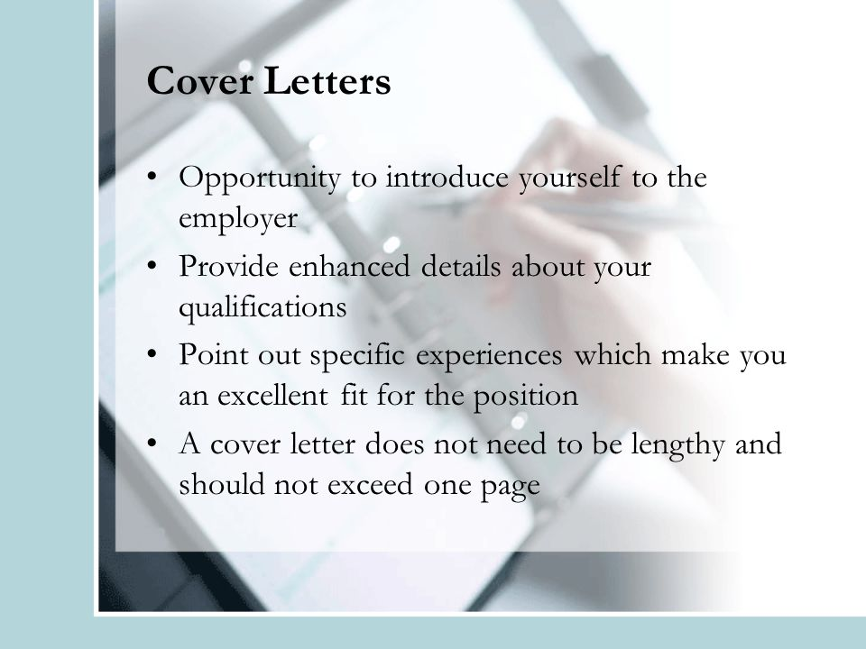 Cover Letters Opportunity to introduce yourself to the employer Provide enhanced details about your qualifications Point out specific experiences which make you an excellent fit for the position A cover letter does not need to be lengthy and should not exceed one page