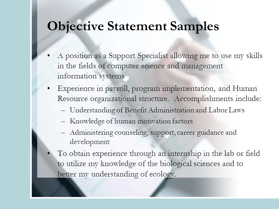 Objective Statement Samples A position as a Support Specialist allowing me to use my skills in the fields of computer science and management information systems Experience in payroll, program implementation, and Human Resource organizational structure.
