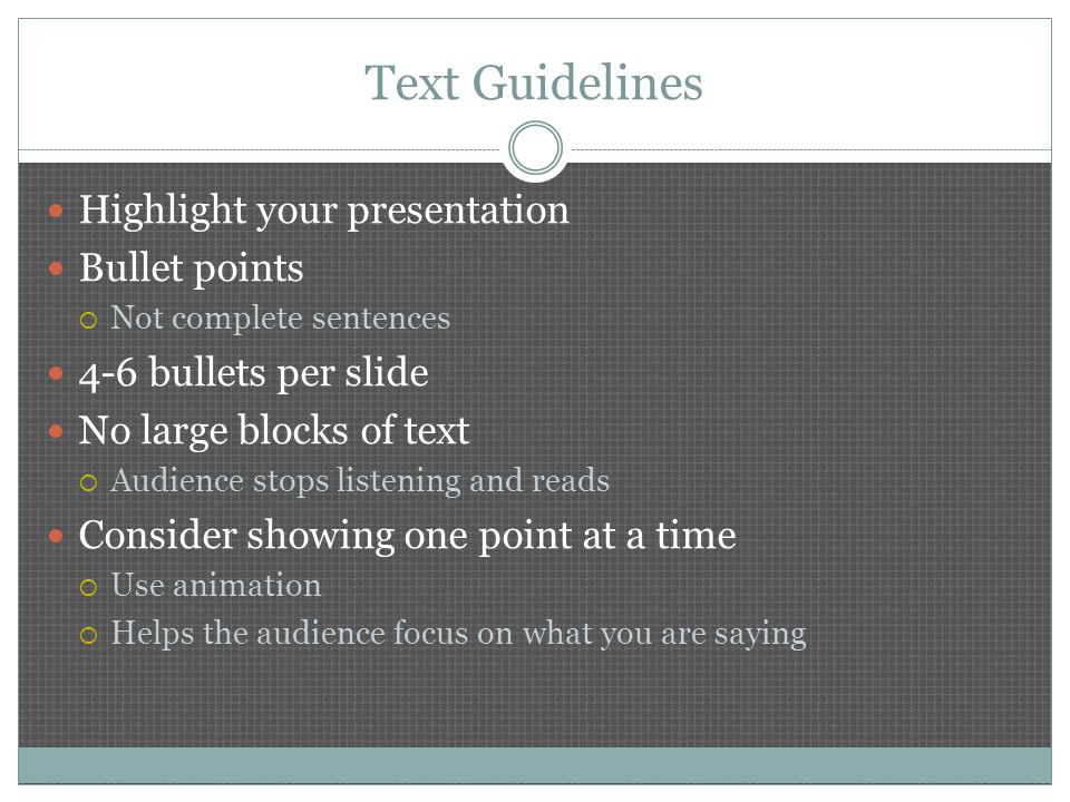 Text Guidelines Highlight your presentation Bullet points  Not complete sentences 4-6 bullets per slide No large blocks of text  Audience stops listening and reads Consider showing one point at a time  Use animation  Helps the audience focus on what you are saying