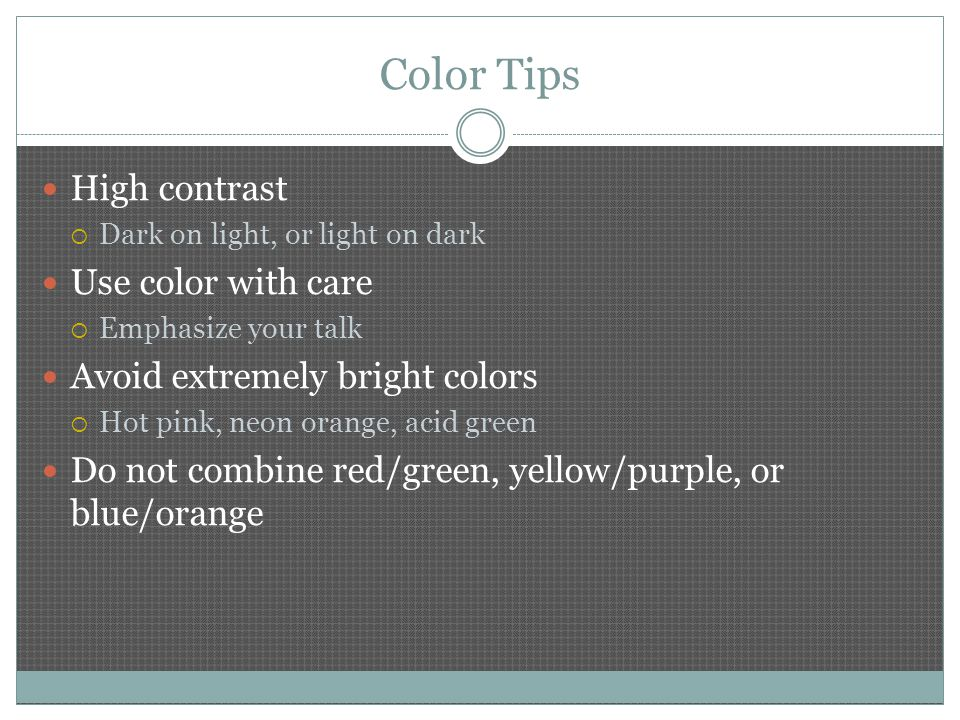 Color Tips High contrast  Dark on light, or light on dark Use color with care  Emphasize your talk Avoid extremely bright colors  Hot pink, neon orange, acid green Do not combine red/green, yellow/purple, or blue/orange