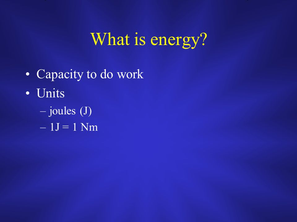 What is energy Capacity to do work Units –joules (J) –1J = 1 Nm