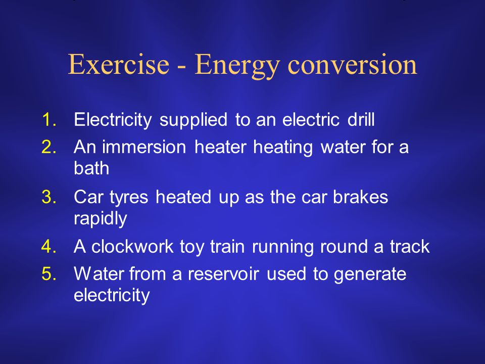 Exercise - Energy conversion 1.Electricity supplied to an electric drill 2.An immersion heater heating water for a bath 3.Car tyres heated up as the car brakes rapidly 4.A clockwork toy train running round a track 5.Water from a reservoir used to generate electricity