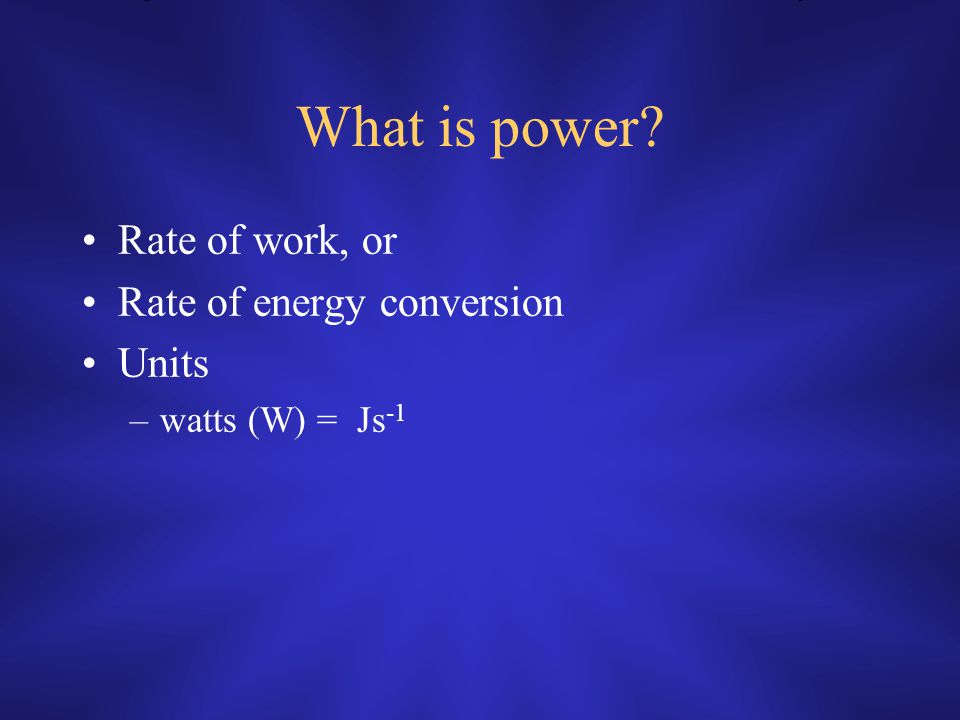What is power Rate of work, or Rate of energy conversion Units –watts (W) = Js -1