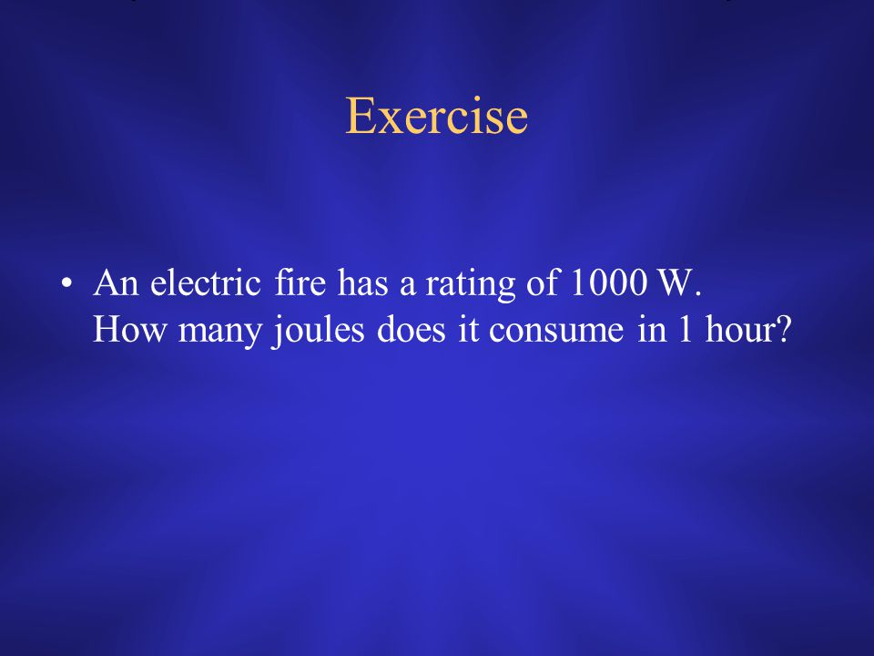 Exercise An electric fire has a rating of 1000 W. How many joules does it consume in 1 hour