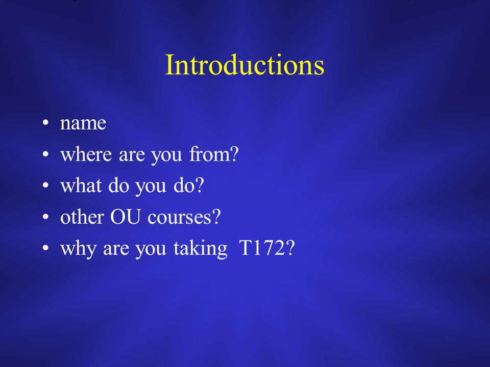 Introductions name where are you from what do you do other OU courses why are you taking T172