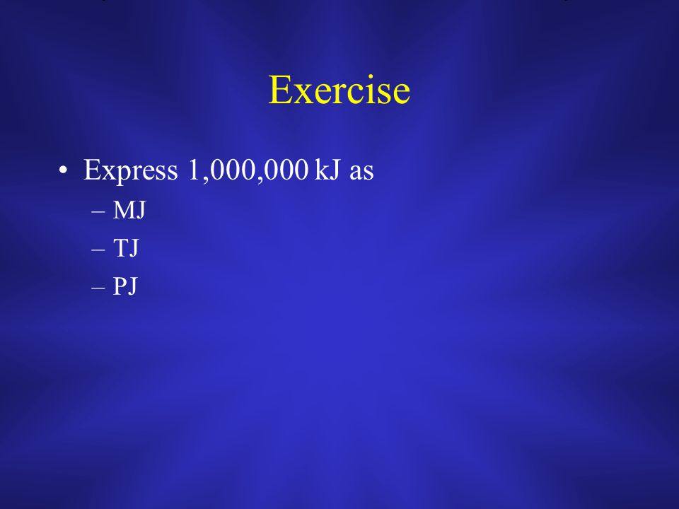 Exercise Express 1,000,000 kJ as –MJ –TJ –PJ