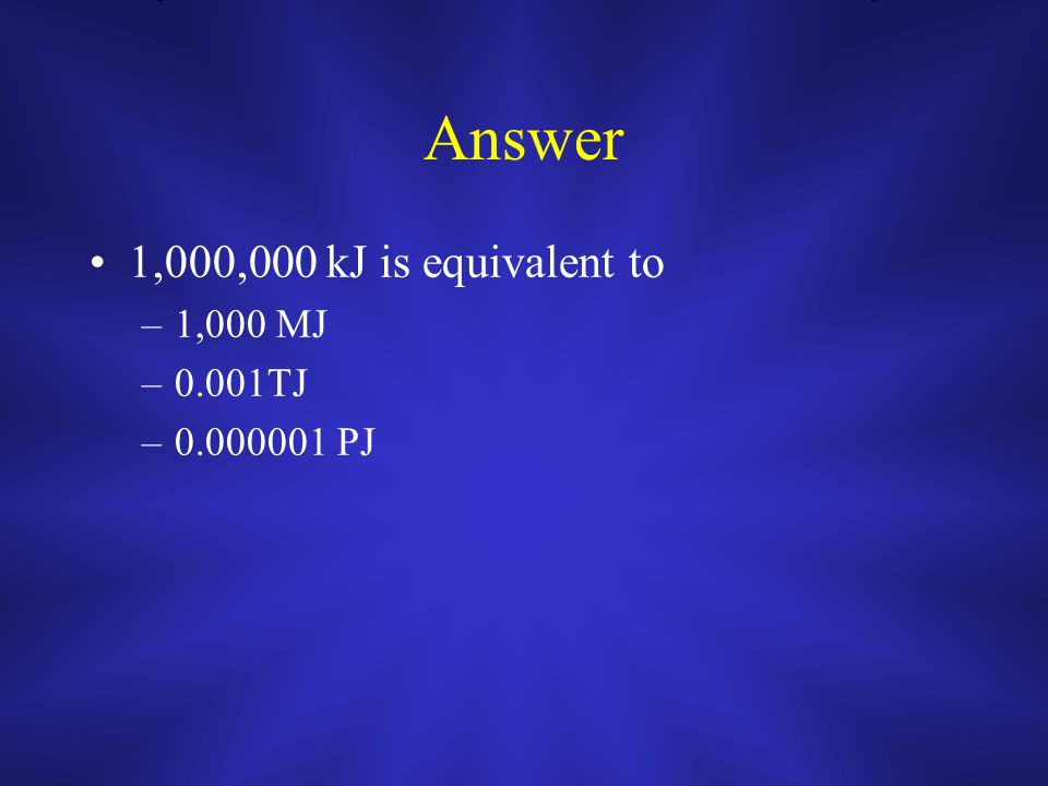 Answer 1,000,000 kJ is equivalent to –1,000 MJ –0.001TJ –0.000001 PJ
