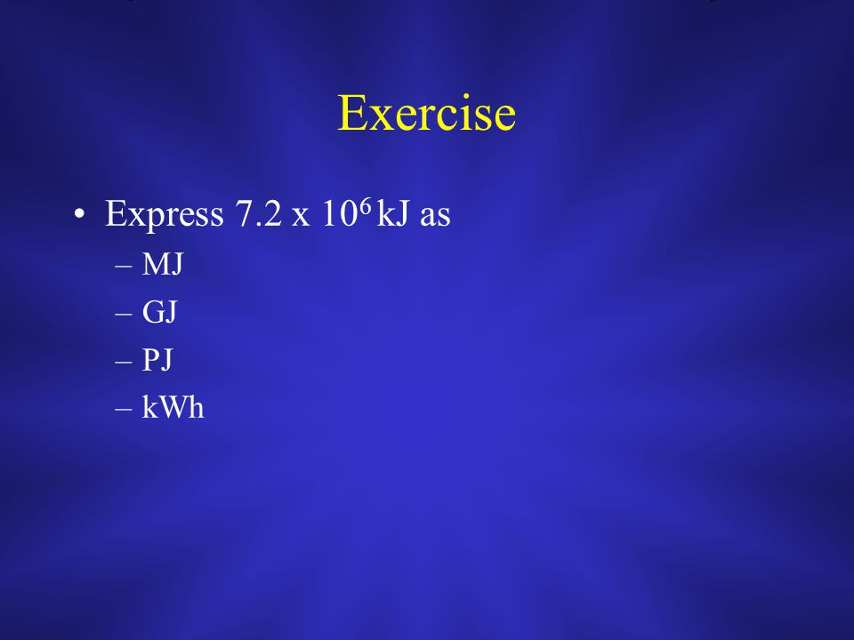 Exercise Express 7.2 x 10 6 kJ as –MJ –GJ –PJ –kWh