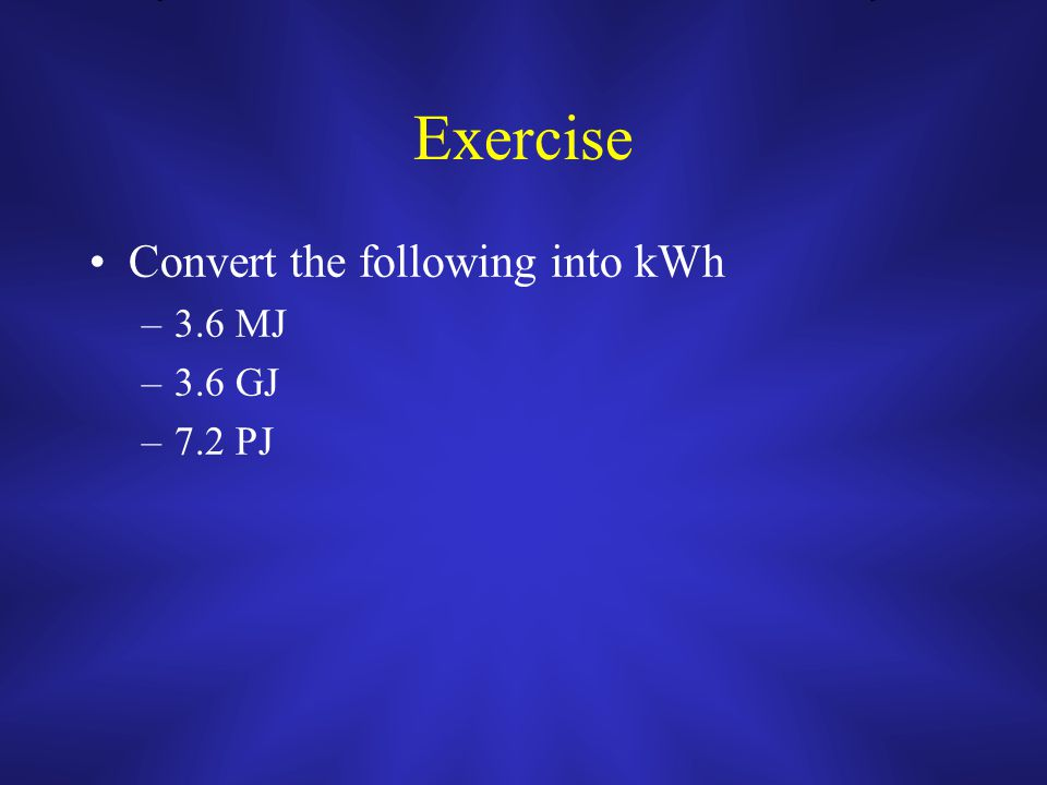 Exercise Convert the following into kWh –3.6 MJ –3.6 GJ –7.2 PJ