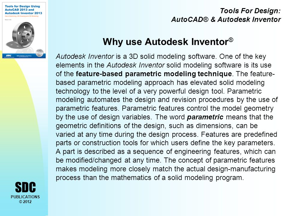 Tools For Design: AutoCAD® & Autodesk Inventor SDC PUBLICATIONS © 2012 Why use Autodesk Inventor ® Autodesk Inventor is a 3D solid modeling software.