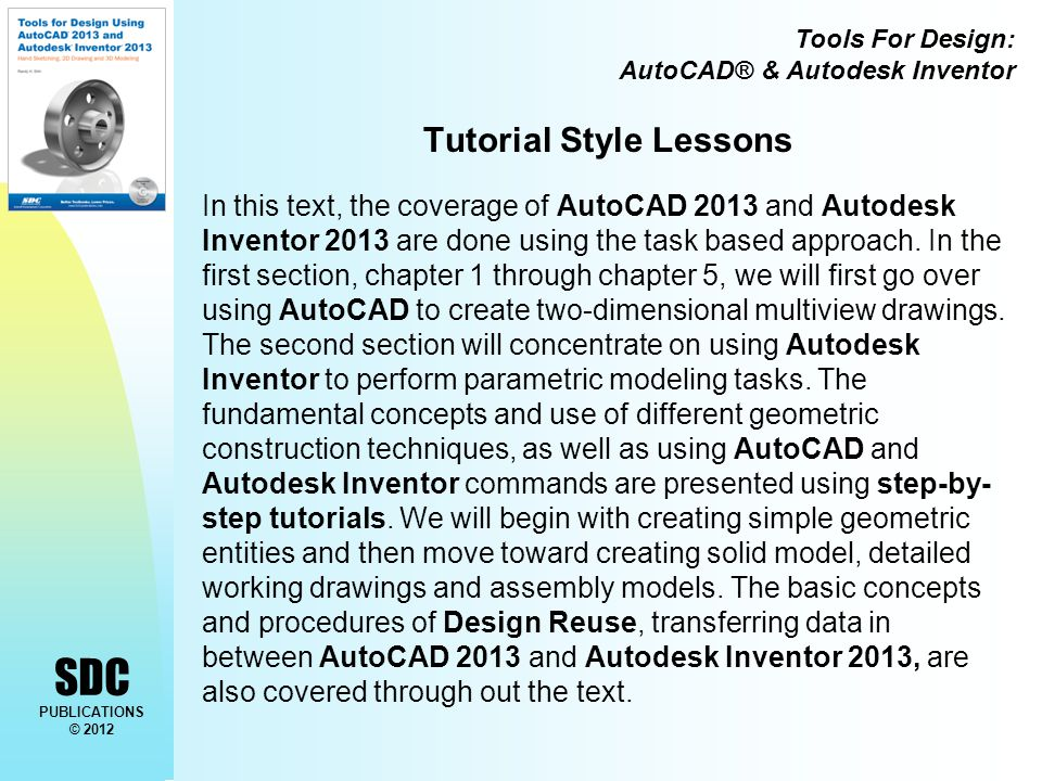 Tools For Design: AutoCAD® & Autodesk Inventor SDC PUBLICATIONS © 2012 Tutorial Style Lessons In this text, the coverage of AutoCAD 2013 and Autodesk