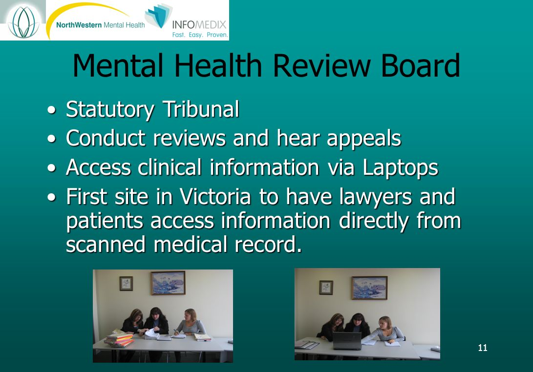 11 Mental Health Review Board Statutory TribunalStatutory Tribunal Conduct reviews and hear appealsConduct reviews and hear appeals Access clinical information via LaptopsAccess clinical information via Laptops First site in Victoria to have lawyers and patients access information directly from scanned medical record.First site in Victoria to have lawyers and patients access information directly from scanned medical record.