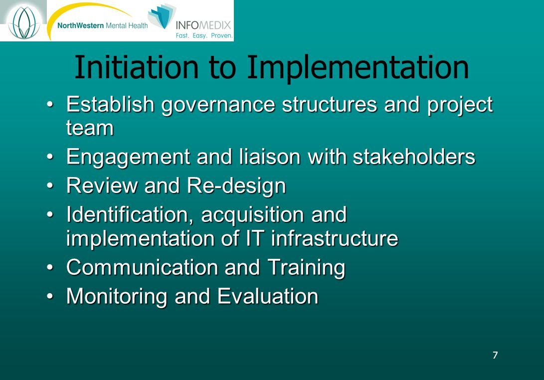 7 Initiation to Implementation Establish governance structures and project teamEstablish governance structures and project team Engagement and liaison with stakeholdersEngagement and liaison with stakeholders Review and Re-designReview and Re-design Identification, acquisition and implementation of IT infrastructureIdentification, acquisition and implementation of IT infrastructure Communication and TrainingCommunication and Training Monitoring and EvaluationMonitoring and Evaluation