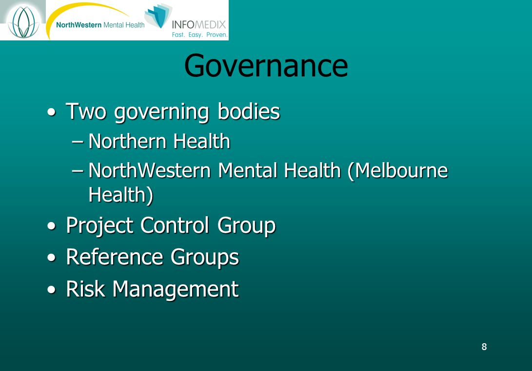 8 Governance Two governing bodiesTwo governing bodies –Northern Health –NorthWestern Mental Health (Melbourne Health) Project Control GroupProject Control Group Reference GroupsReference Groups Risk ManagementRisk Management