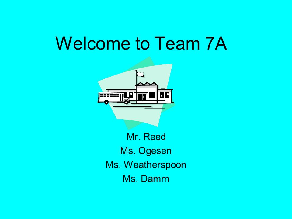 Welcome to Team 7A Mr. Reed Ms. Ogesen Ms. Weatherspoon Ms. Damm