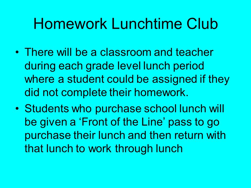 Homework Lunchtime Club There will be a classroom and teacher during each grade level lunch period where a student could be assigned if they did not complete their homework.