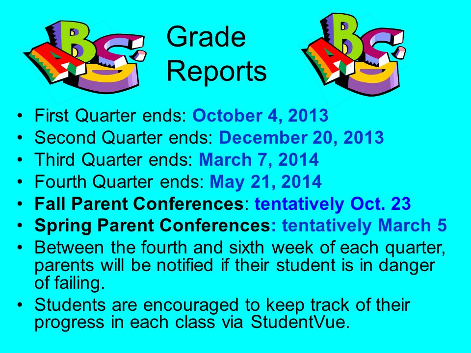 Grade Reports First Quarter ends: October 4, 2013 Second Quarter ends: December 20, 2013 Third Quarter ends: March 7, 2014 Fourth Quarter ends: May 21, 2014 Fall Parent Conferences: tentatively Oct.