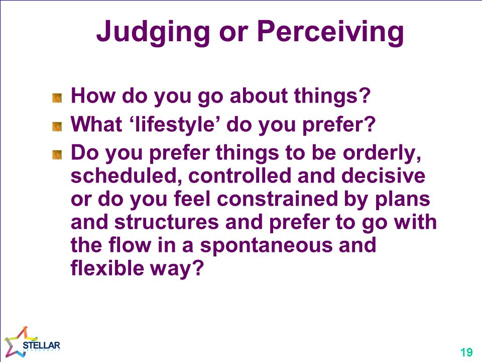 19 Judging or Perceiving How do you go about things.