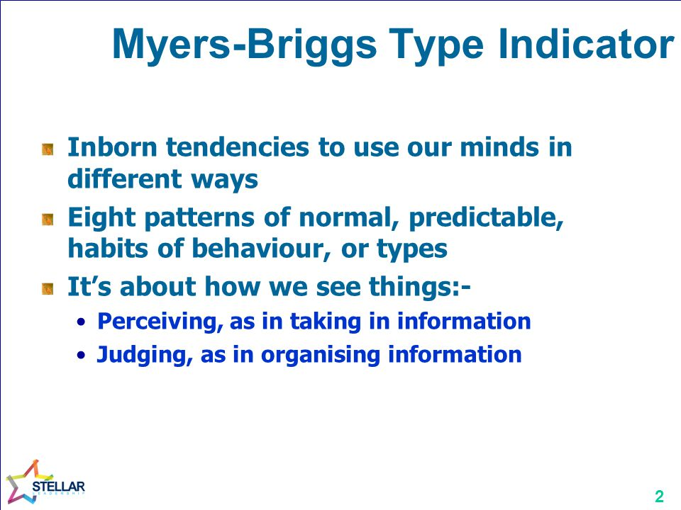 2 Myers-Briggs Type Indicator Inborn tendencies to use our minds in different ways Eight patterns of normal, predictable, habits of behaviour, or types It's about how we see things:- Perceiving, as in taking in information Judging, as in organising information