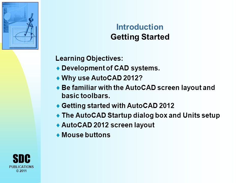 SDC PUBLICATIONS © 2011 Introduction Getting Started Learning Objectives:  Development of CAD systems.  Why use AutoCAD 2012?  Be familiar with the