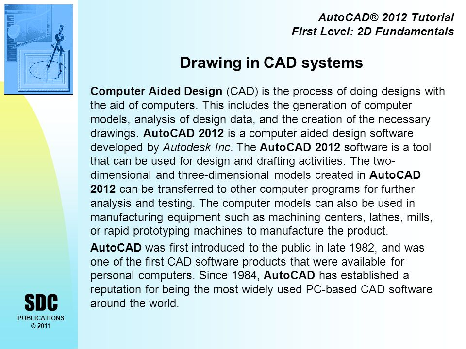 SDC PUBLICATIONS © 2011 AutoCAD® 2012 Tutorial First Level: 2D Fundamentals Drawing in CAD systems Computer Aided Design (CAD) is the process of doing