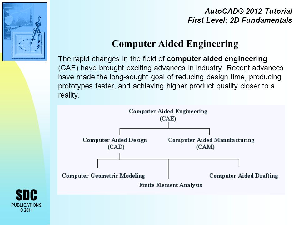 SDC PUBLICATIONS © 2011 AutoCAD® 2012 Tutorial First Level: 2D Fundamentals Computer Aided Engineering The rapid changes in the field of computer aided engineering (CAE) have brought exciting advances in industry.