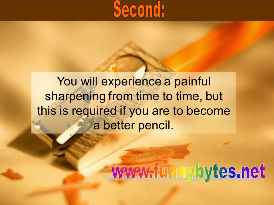 You will experience a painful sharpening from time to time, but this is required if you are to become a better pencil.