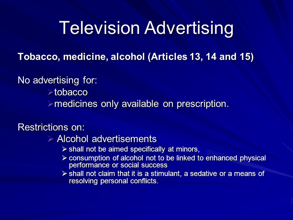 Television Advertising Tobacco, medicine, alcohol (Articles 13, 14 and 15) No advertising for:  tobacco  medicines only available on prescription. R
