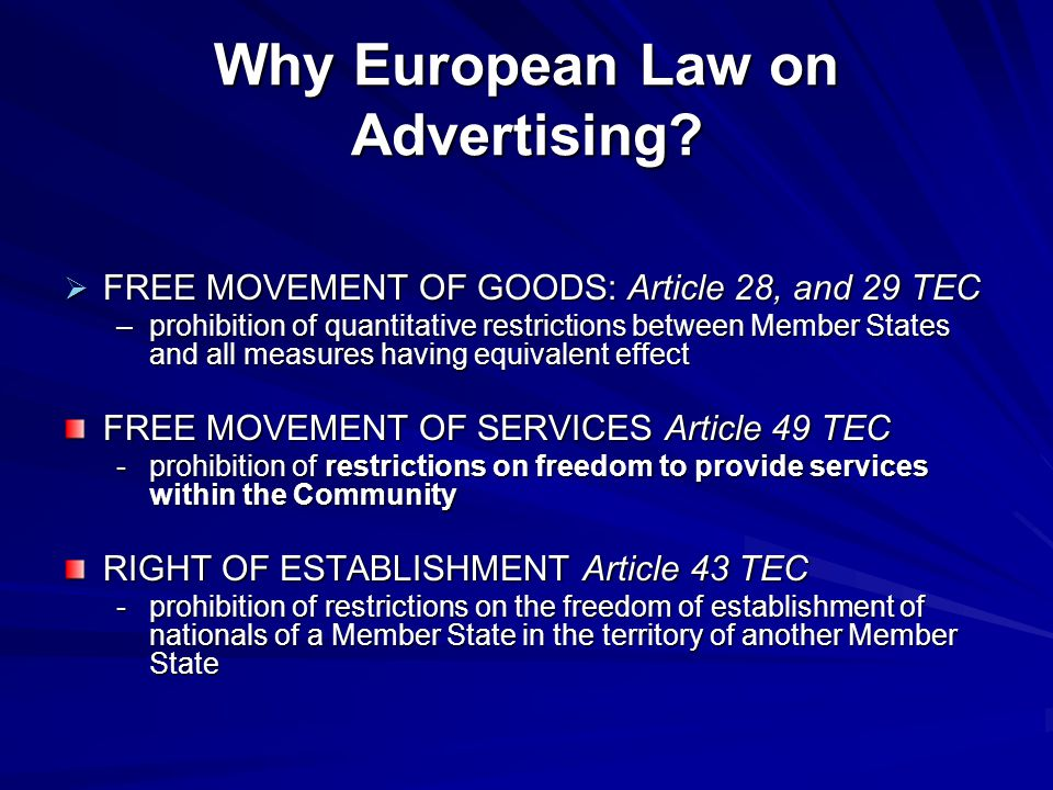 Why European Law on Advertising?  FREE MOVEMENT OF GOODS: Article 28, and 29 TEC –prohibition of quantitative restrictions between Member States and
